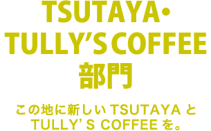 TSUTAYA・TULLY'S COFFEE部門 この地に新しいTSUTAYAとTULLY'S COFFEEを。